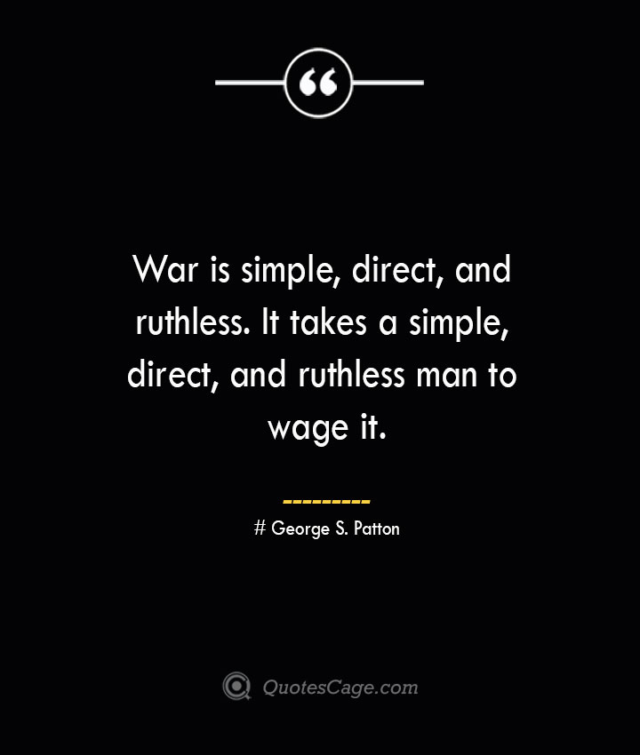 War is simple direct and ruthless. It takes a simple direct and ruthless man to wage it.— George S. Patton