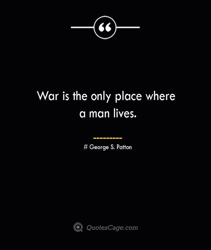 War is the only place where a man lives.— George S. Patton