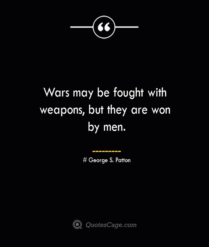 Wars may be fought with weapons but they are won by men.— George S. Patton
