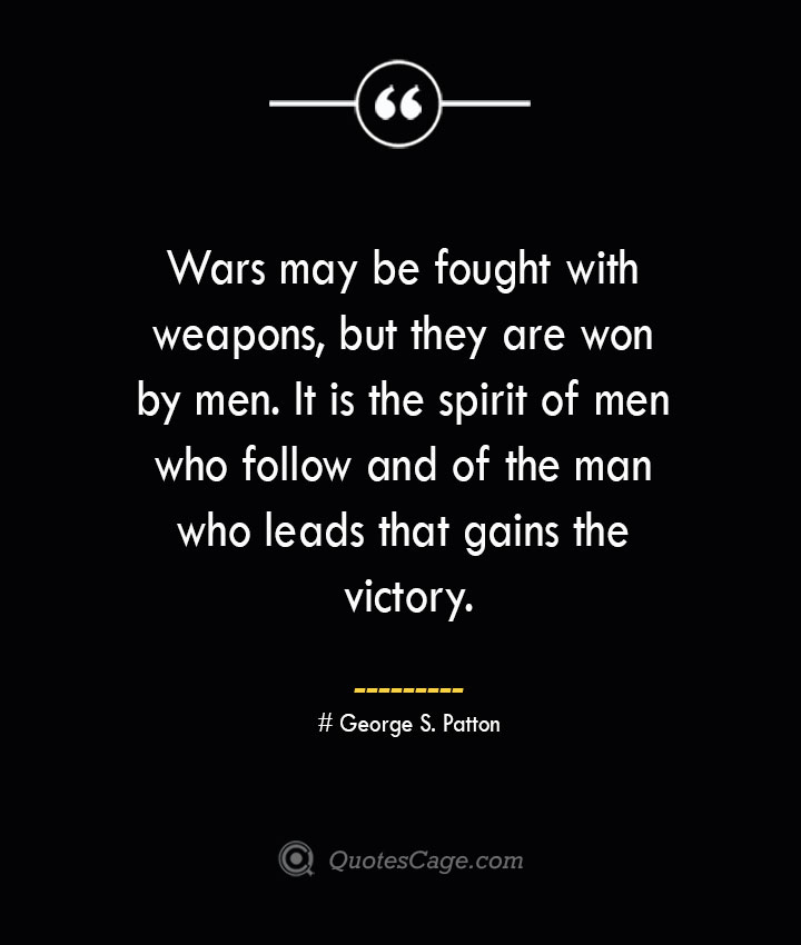 Wars may be fought with weapons but they are won by men. It is the spirit of men who follow and of the man who leads that gains the victory.— George S. Patton