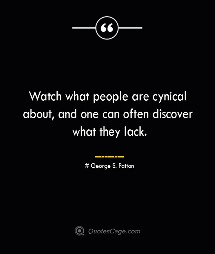 Watch what people are cynical about and one can often discover what they lack.— George S. Patton