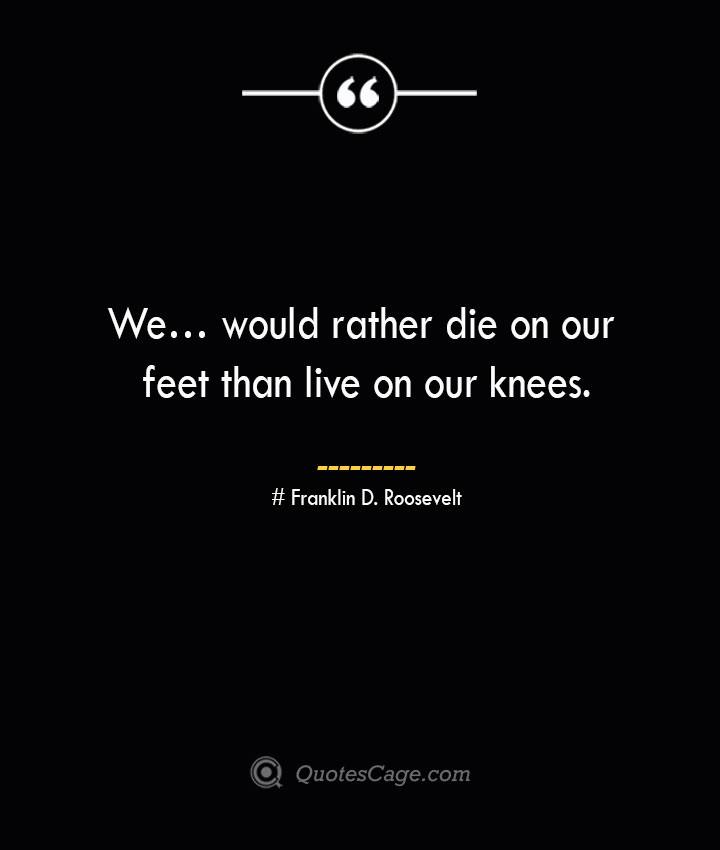 We… would rather die on our feet than live on our knees.— Franklin D. Roosevelt