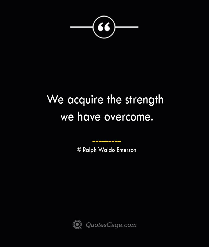 We acquire the strength we have overcome.— Ralph Waldo Emerson