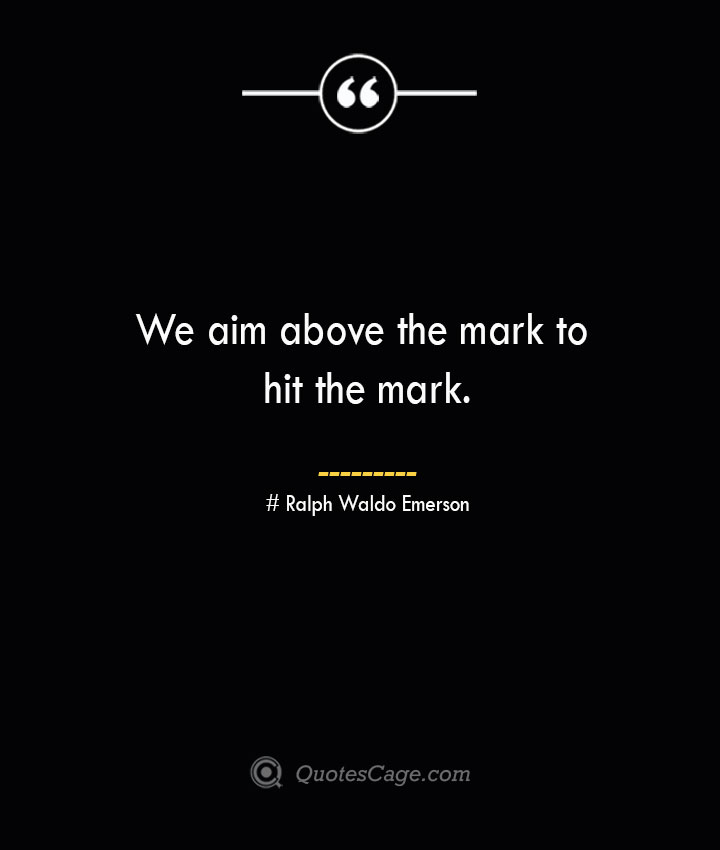 We aim above the mark to hit the mark.— Ralph Waldo Emerson