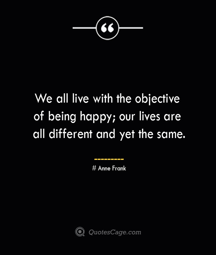 We all live with the objective of being happy our lives are all different and yet the same.— Anne Frank