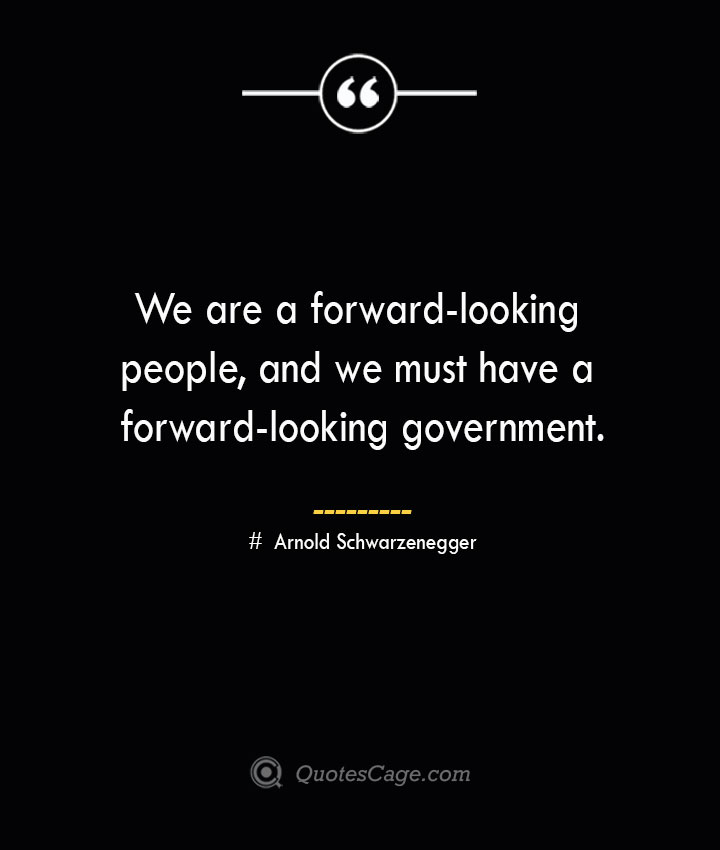 We are a forward looking people and we must have a forward looking government.— Arnold Schwarzenegger
