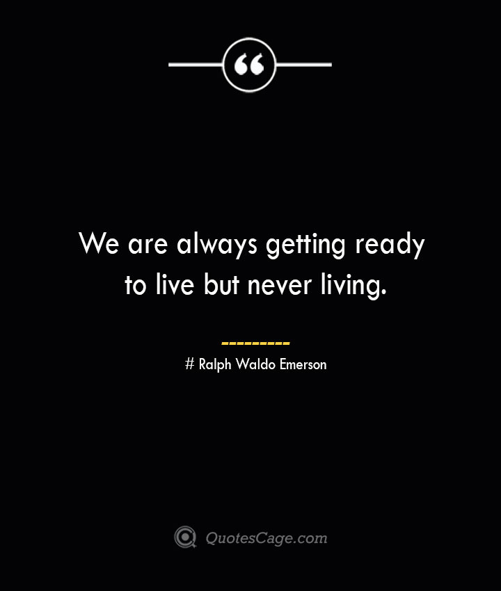 We are always getting ready to live but never living.— Ralph Waldo Emerson