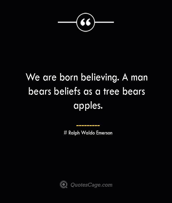 We are born believing. A man bears beliefs as a tree bears apples.— Ralph Waldo Emerson