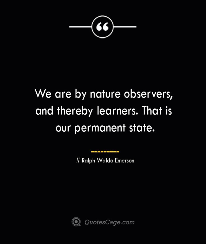 We are by nature observers and thereby learners. That is our permanent state.— Ralph Waldo Emerson