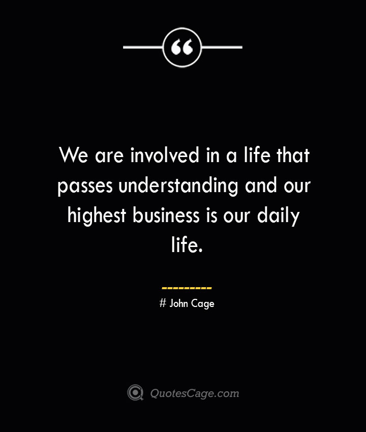 We are involved in a life that passes understanding and our highest business is our daily life.— John Cage