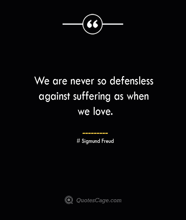 We are never so defensless against suffering as when we love.— Sigmund Freud 1