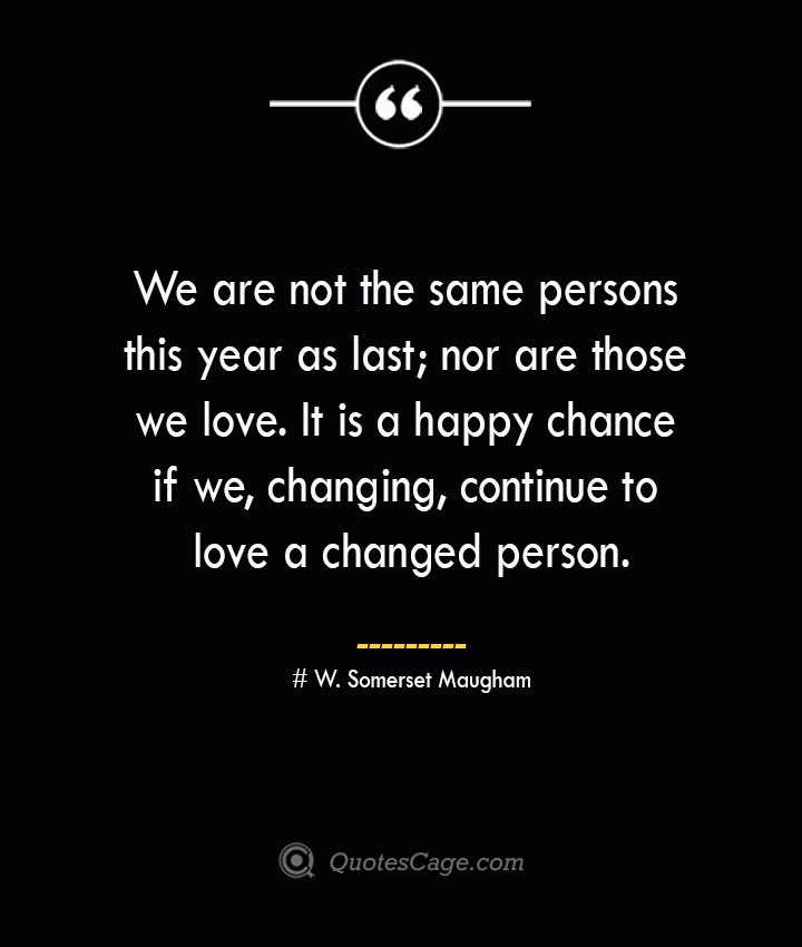 We are not the same persons this year as last nor are those we love. It is a happy chance if we changing continue to love a changed person.— W. Somerset Maugham