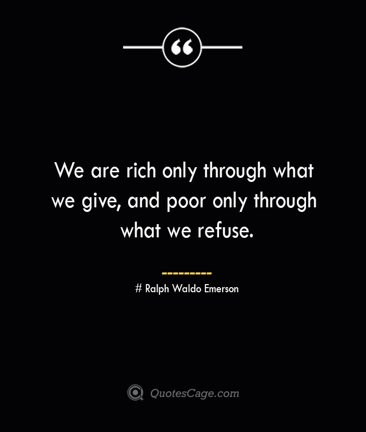We are rich only through what we give and poor only through what we refuse.— Ralph Waldo Emerson