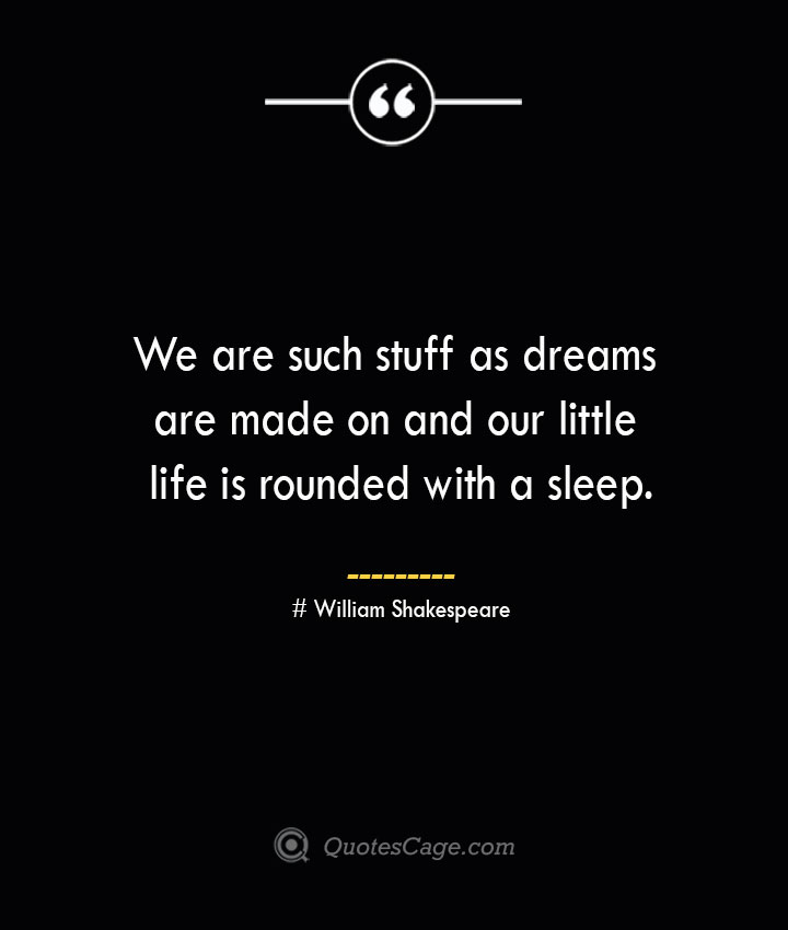 We are such stuff as dreams are made on and our little life is rounded with a sleep.— William Shakespeare