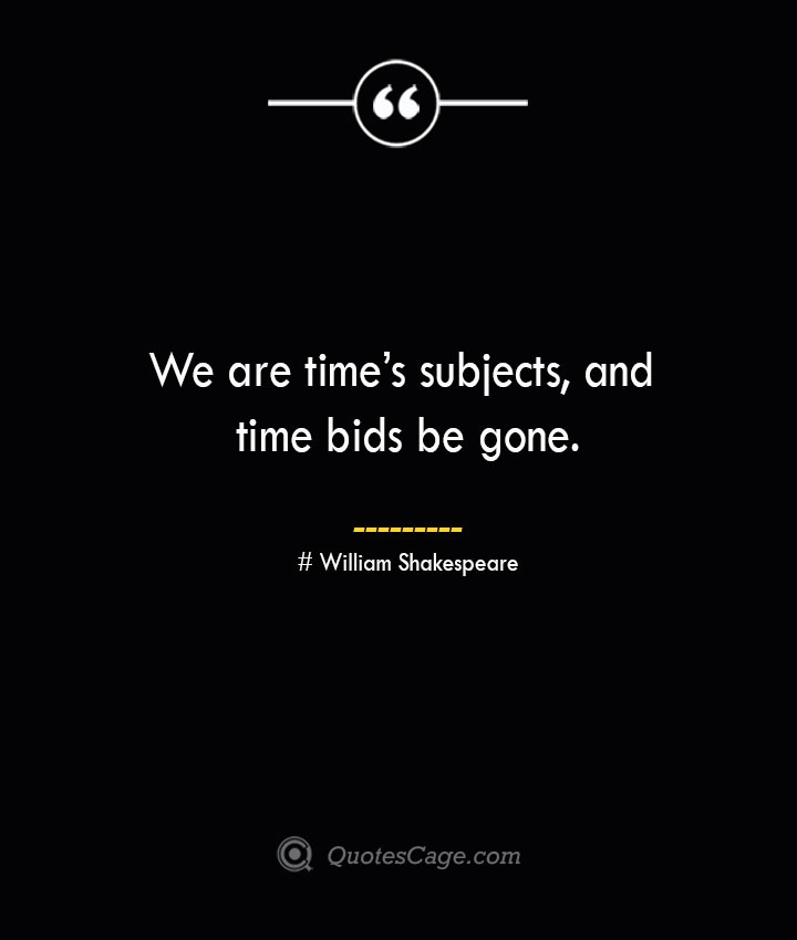 We are times subjects and time bids be gone. William Shakespeare