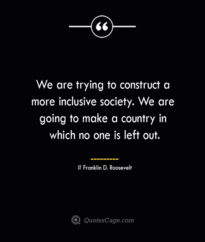 We are trying to construct a more inclusive society. We are going to make a country in which no one is left out.— Franklin D. Roosevelt