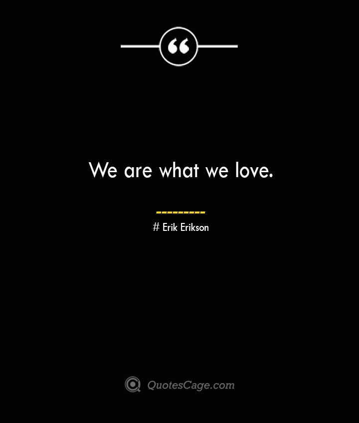 We are what we love.— Erik Erikson