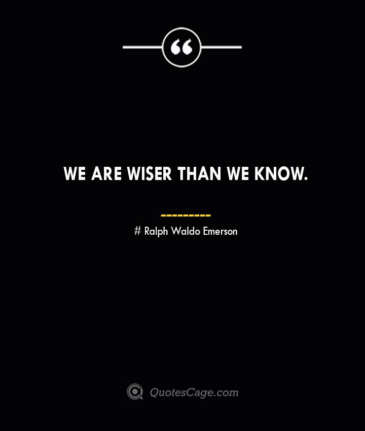 We are wiser than we know.— Ralph Waldo Emerson