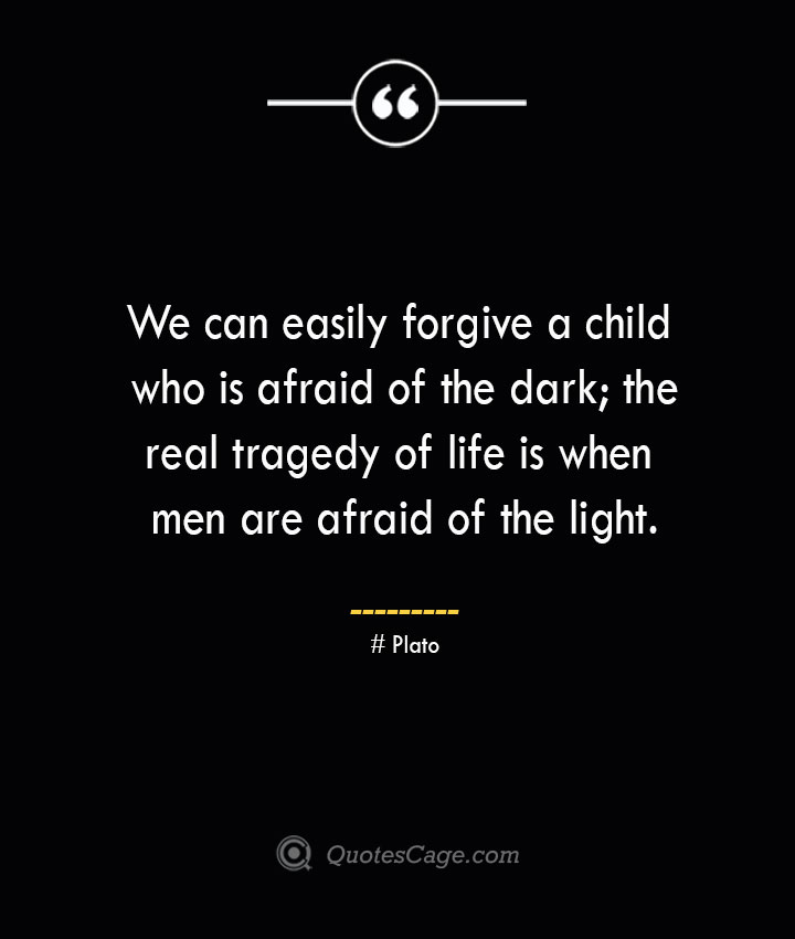 We can easily forgive a child who is afraid of the dark the real tragedy of life is when men are afraid of the light.— Plato