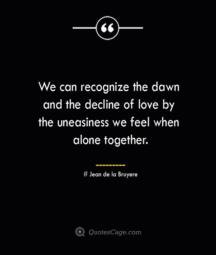 We can recognize the dawn and the decline of love by the uneasiness we feel when alone together.— Jean de la Bruyere