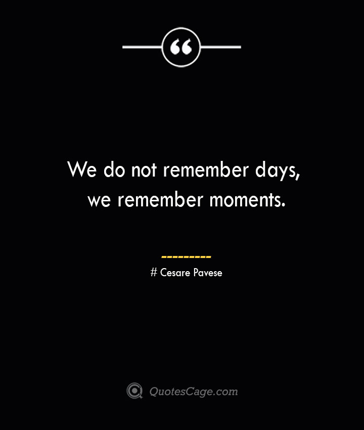 We do not remember days we remember moments.— Cesare Pavese