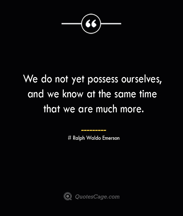 We do not yet possess ourselves and we know at the same time that we are much more. — Ralph Waldo Emerson