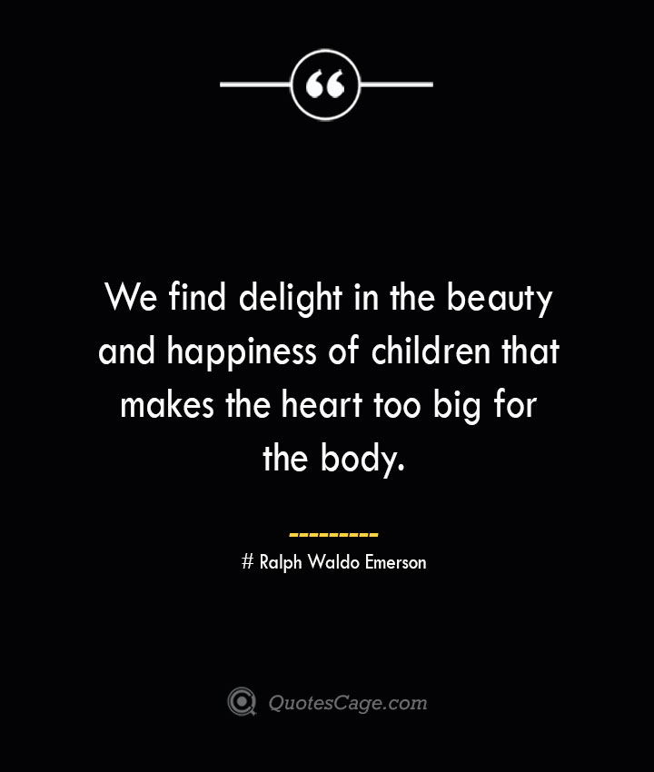 We find delight in the beauty and happiness of children that makes the heart too big for the body.— Ralph Waldo Emerson