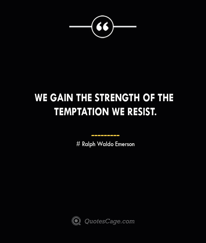 We gain the strength of the temptation we resist.— Ralph Waldo Emerson