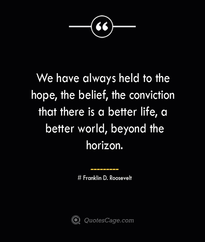 We have always held to the hope the belief the conviction that there is a better life a better world beyond the horizon.— Franklin D. Roosevelt 1