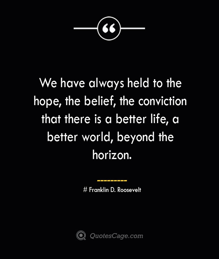 We have always held to the hope the belief the conviction that there is a better life a better world beyond the horizon.— Franklin D. Roosevelt