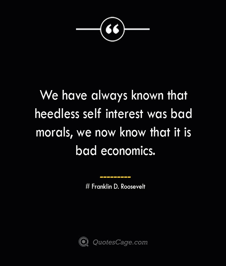We have always known that heedless self interest was bad morals we now know that it is bad economics.— Franklin D. Roosevelt