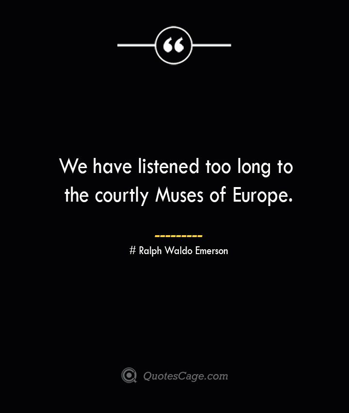 We have listened too long to the courtly Muses of Europe.— Ralph Waldo Emerson
