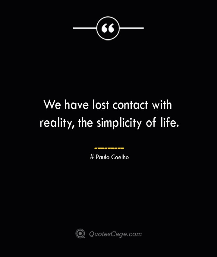 We have lost contact with reality the simplicity of life.— Paulo Coelho