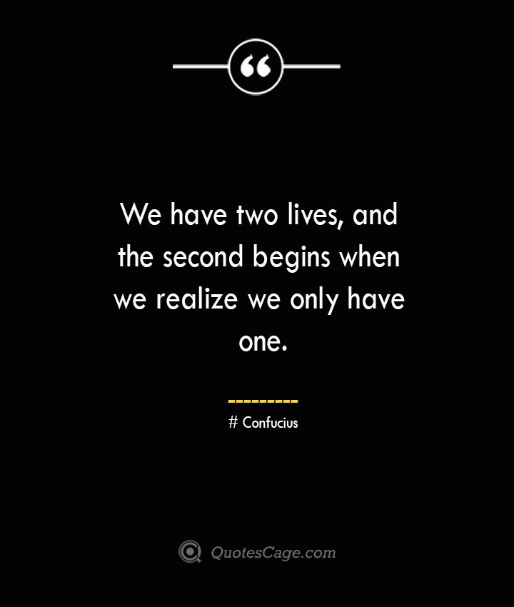 We have two lives and the second begins when we realize we only have one.— Confucius
