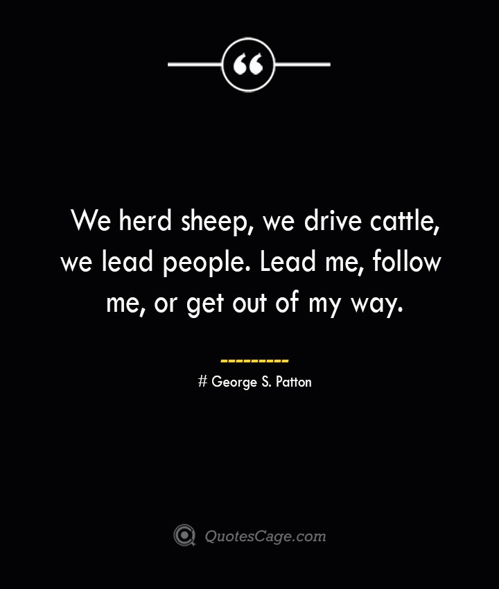 We herd sheep we drive cattle we lead people. Lead me follow me or get out of my way.— George S. Patton