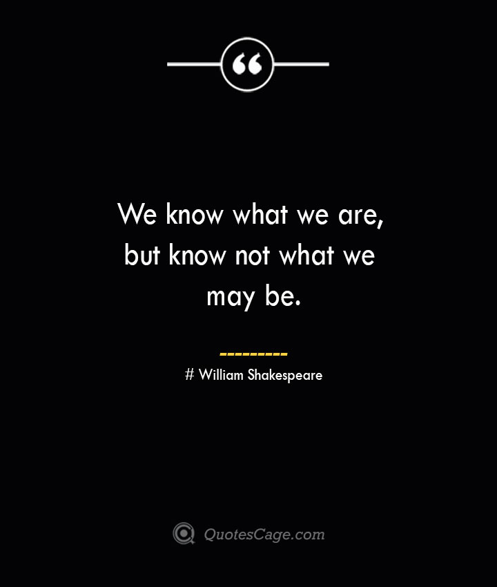 We know what we are but know not what we may be.— William Shakespeare