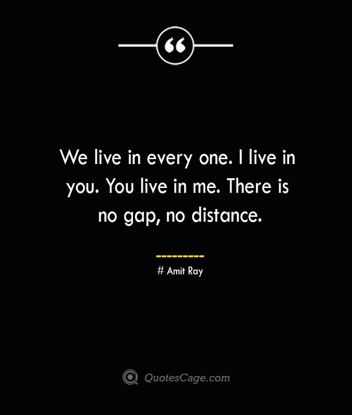 We live in every one. I live in you. You live in me. There is no gap no distance.— Amit Ray