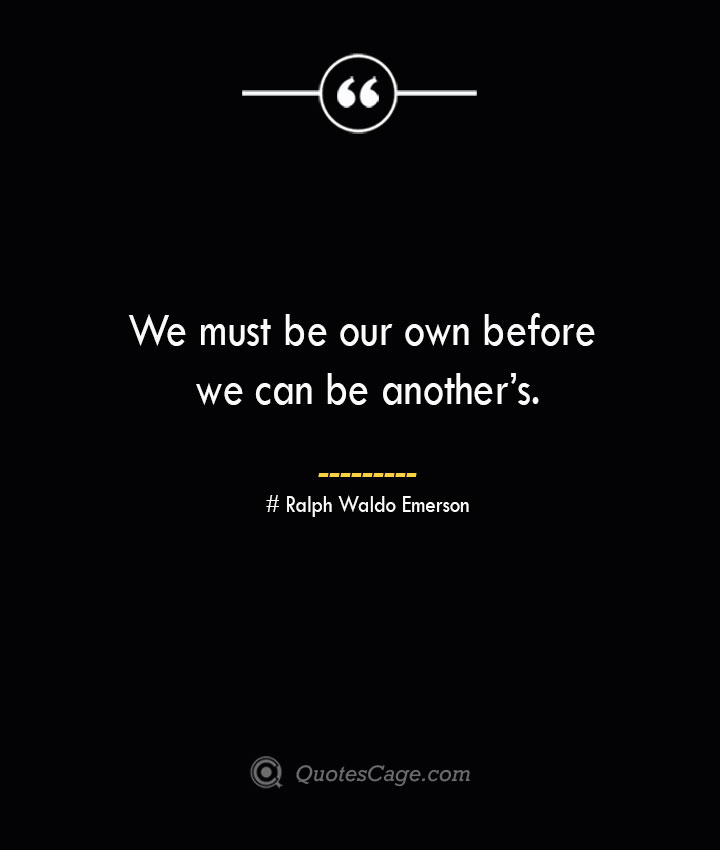 We must be our own before we can be anothers.— Ralph Waldo Emerson