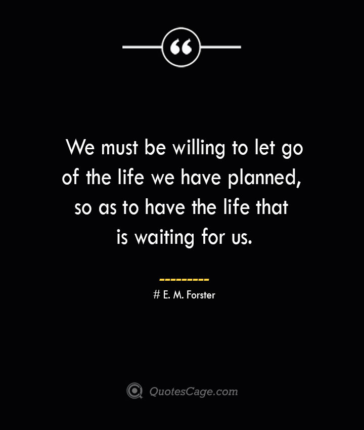 We must be willing to let go of the life we have planned so as to have the life that is waiting for us.— E. M. Forster