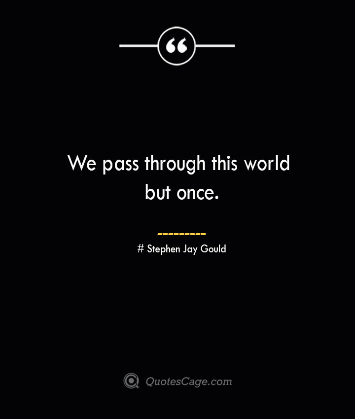 We pass through this world but once.— Stephen Jay Gould