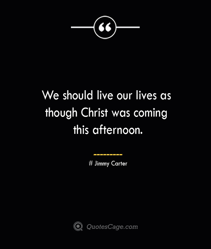 We should live our lives as though Christ was coming this afternoon.— Jimmy Carter
