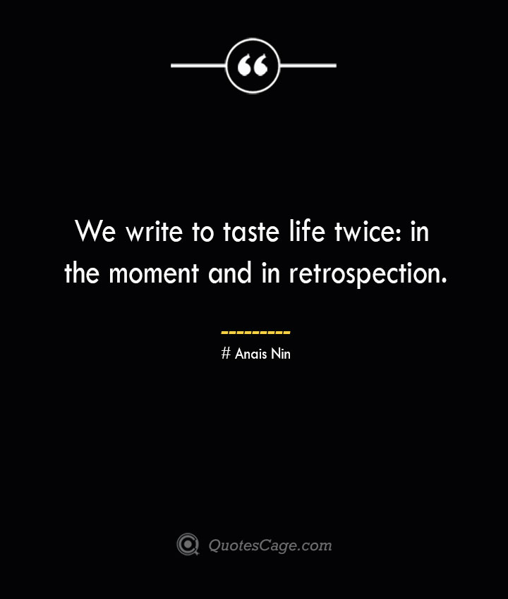 We write to taste life twice in the moment and in retrospection.— Anais Nin
