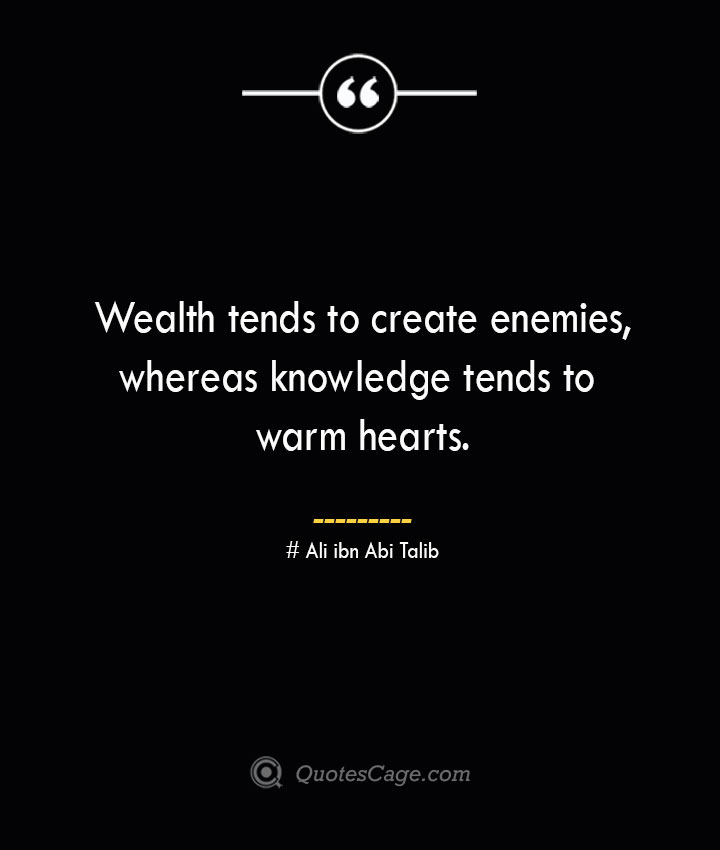 Wealth tends to create enemies whereas knowledge tends to warm hearts.— Ali ibn Abi Talib