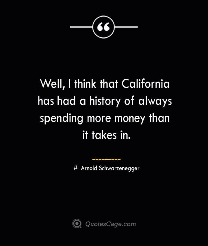Well I think that California has had a history of always spending more money than it takes in.— Arnold Schwarzenegger