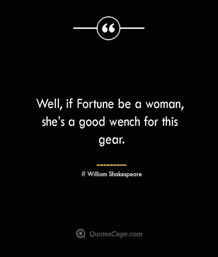 Well if Fortune be a woman shes a good wench for this gear. William Shakespeare 1
