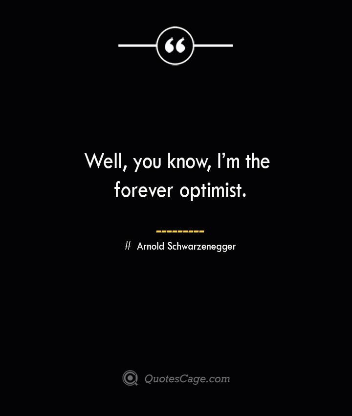Well you know Im the forever optimist.— Arnold Schwarzenegger
