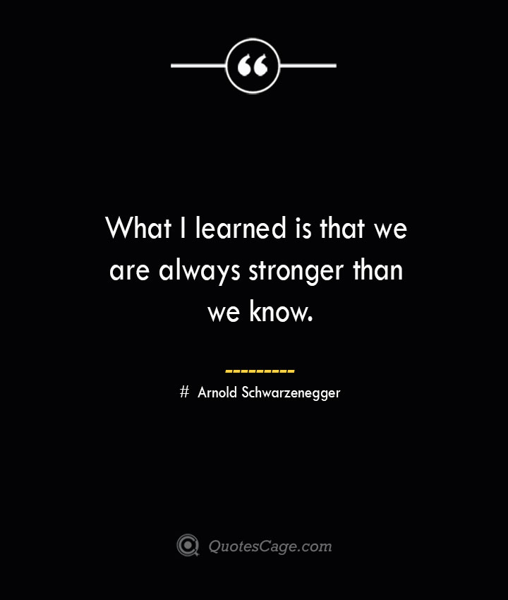 What I learned is that we are always stronger than we know.— Arnold Schwarzenegger