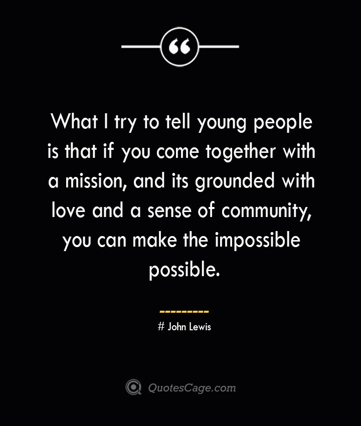 What I try to tell young people is that if you come together with a mission and its grounded with love and a sense of community you can make the impossible possible.— John Lewis