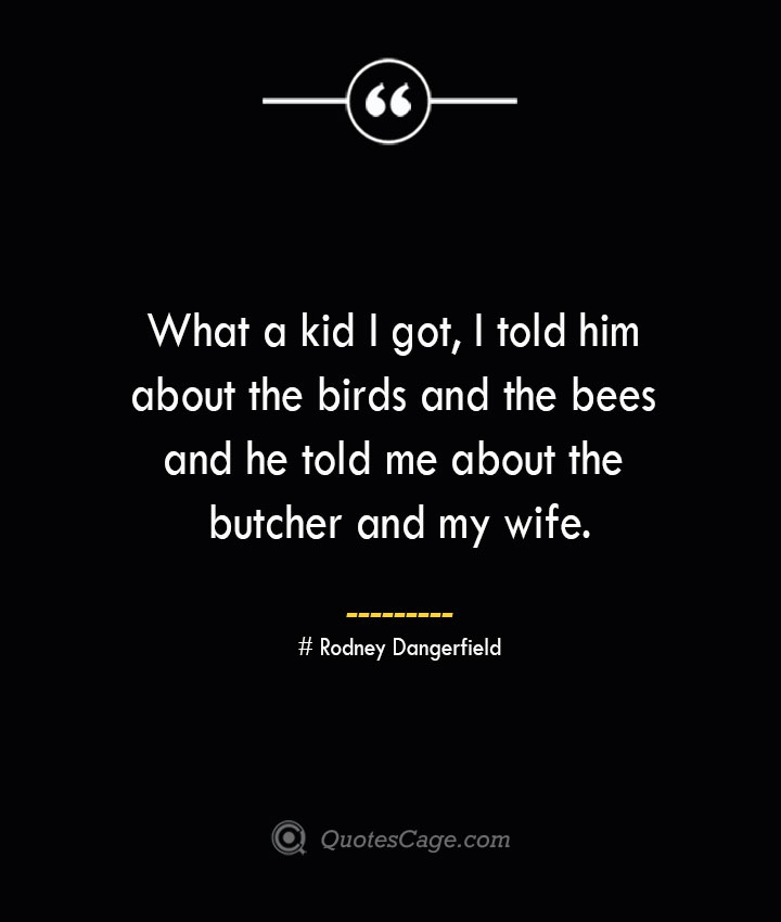 What a kid I got I told him about the birds and the bees and he told me about the butcher and my wife.— Rodney Dangerfield