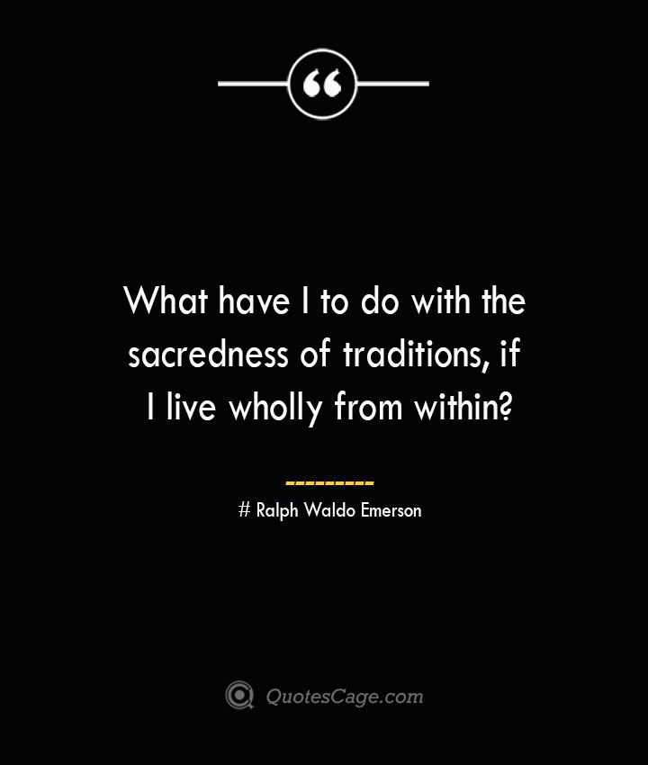What have I to do with the sacredness of traditions if I live wholly from within — Ralph Waldo Emerson
